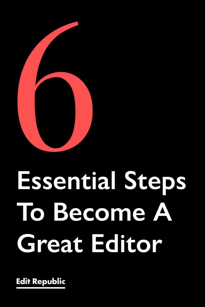 6 Essential Steps To Become A Great Editor